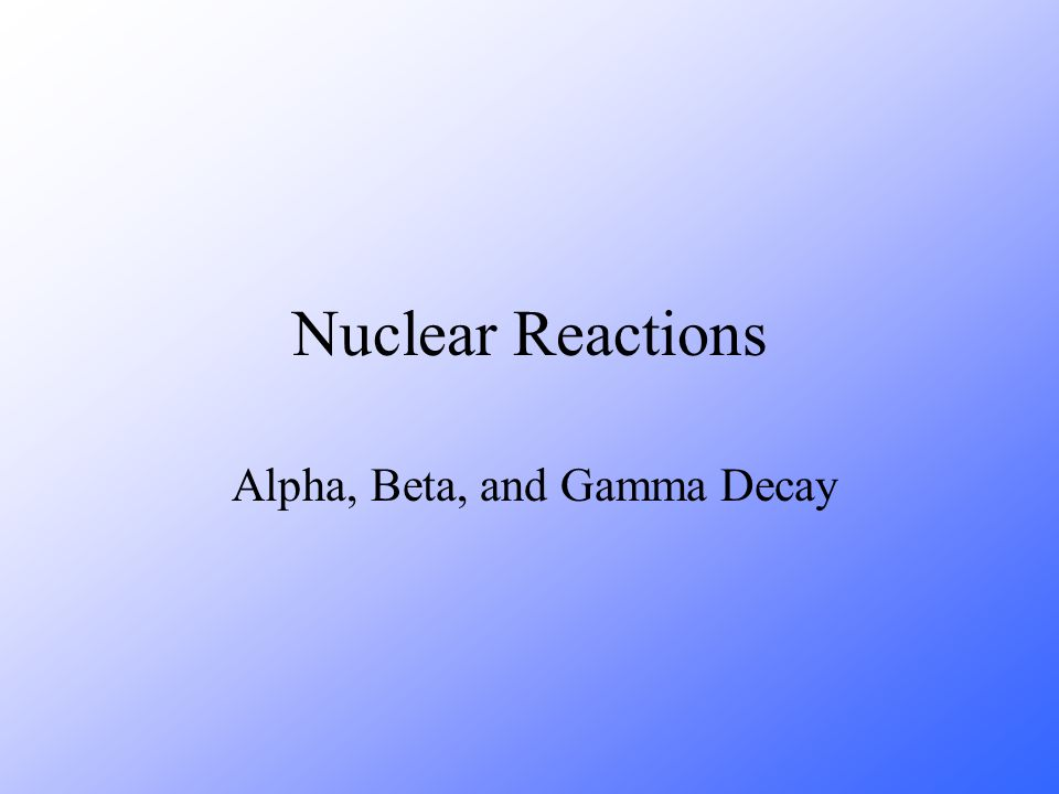 Nuclear Reactions Alpha, Beta, and Gamma Decay