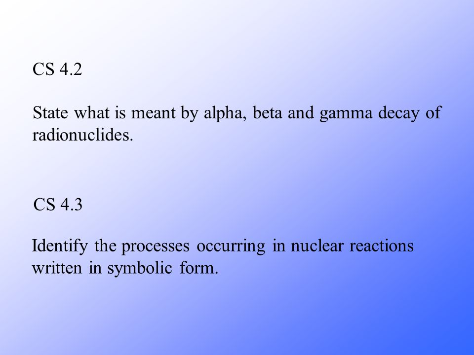 CS 4.2 CS 4.3 State what is meant by alpha, beta and gamma decay of radionuclides. Identify the processes occurring in nuclear reactions written in sy