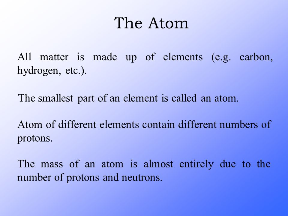 All matter is made up of elements (e.g. carbon, hydrogen, etc.). The smallest part of an element is called an atom. Atom of different elements contain