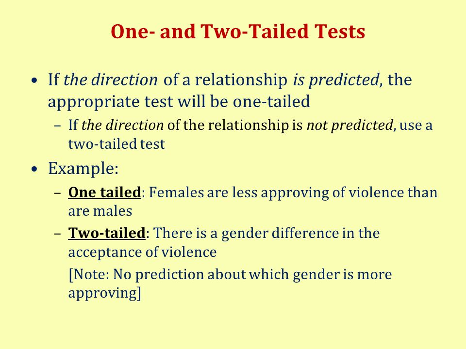 One- and Two-Tailed Tests If the direction of a relationship is predicted, the appropriate test will be one-tailed –If the direction of the relationsh