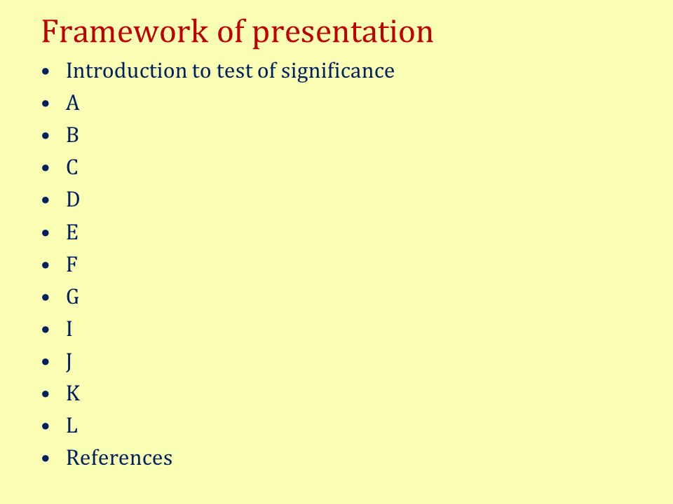 Framework of presentation Introduction to test of significance A B C D E F G I J K L References