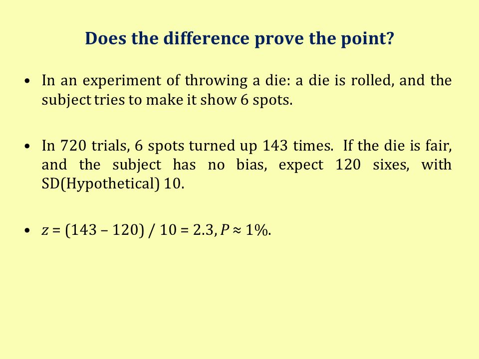 Does the difference prove the point? In an experiment of throwing a die: a die is rolled, and the subject tries to make it show 6 spots. In 720 trials