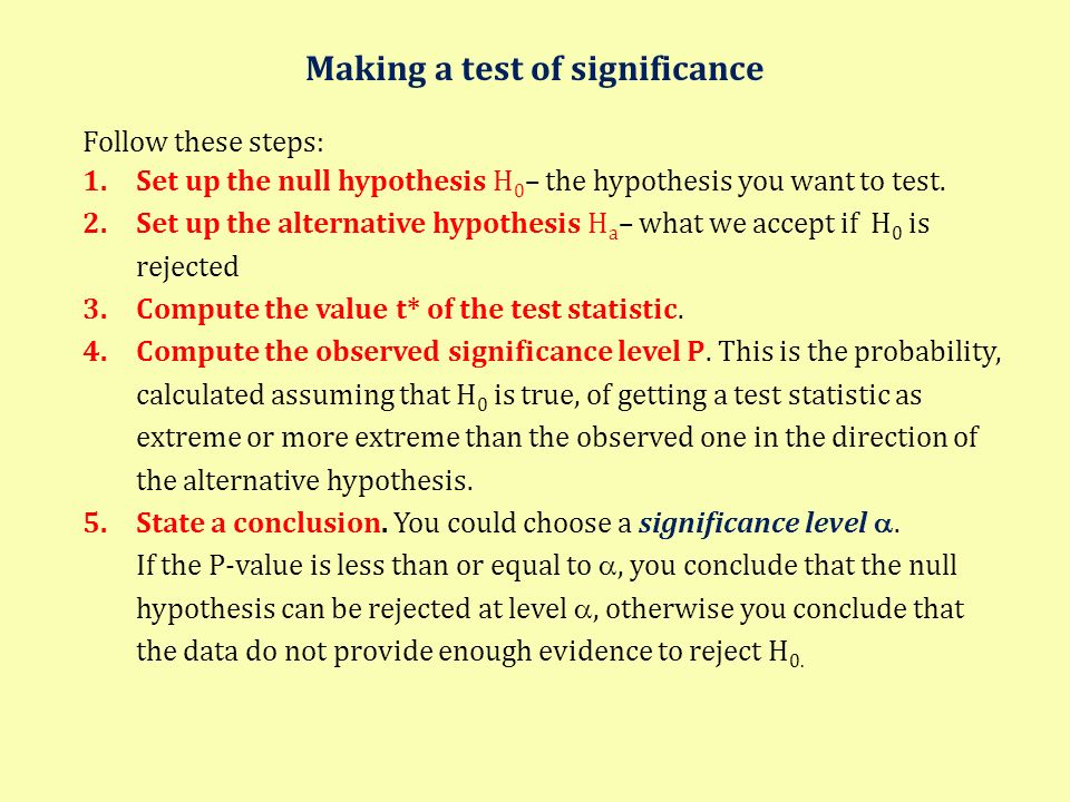 Making a test of significance Follow these steps: 1.Set up the null hypothesis H 0 – the hypothesis you want to test. 2.Set up the alternative hypothe