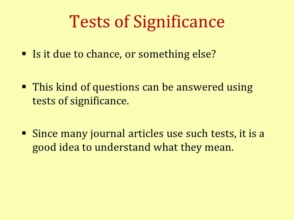 Tests of Significance Is it due to chance, or something else? This kind of questions can be answered using tests of significance. Since many journal a