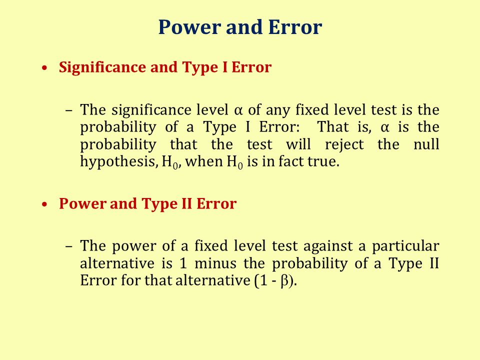 Power and Error Significance and Type I Error –The significance level α of any fixed level test is the probability of a Type I Error: That is, α is th