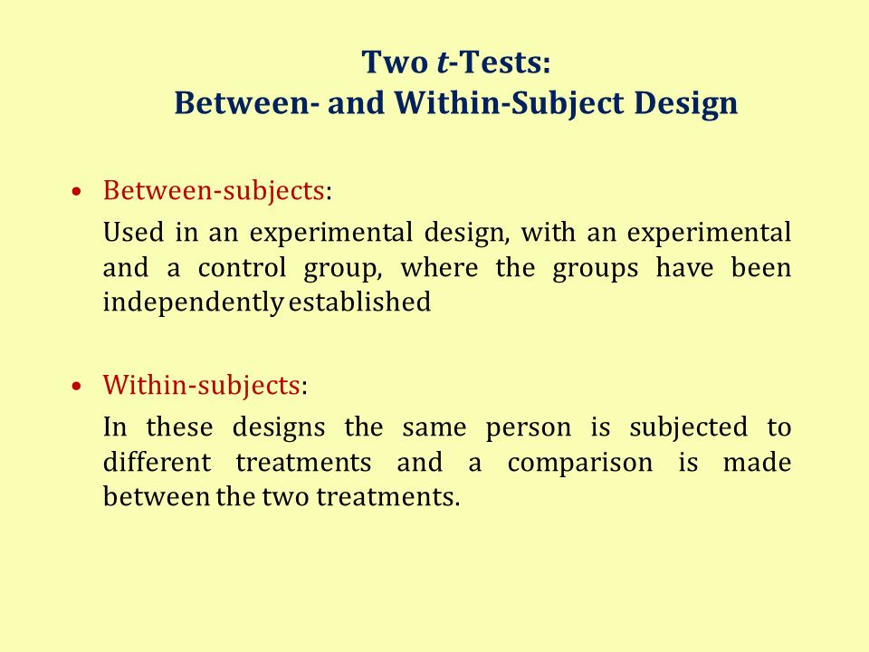 Two t-Tests: Between- and Within-Subject Design Between-subjects: Used in an experimental design, with an experimental and a control group, where the