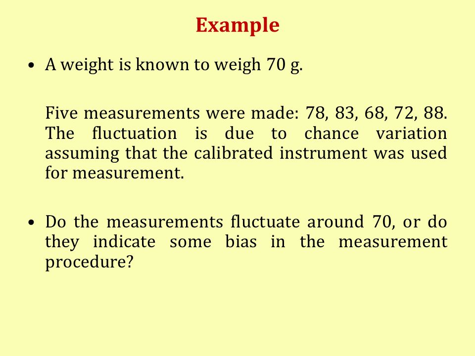 Example A weight is known to weigh 70 g. Five measurements were made: 78, 83, 68, 72, 88. The fluctuation is due to chance variation assuming that the