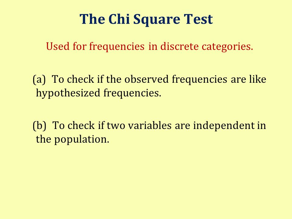 The Chi Square Test Used for frequencies in discrete categories. (a) To check if the observed frequencies are like hypothesized frequencies. (b) To ch