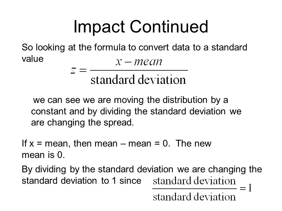 Impact Continued So looking at the formula to convert data to a standard value we can see we are moving the distribution by a constant and by dividing