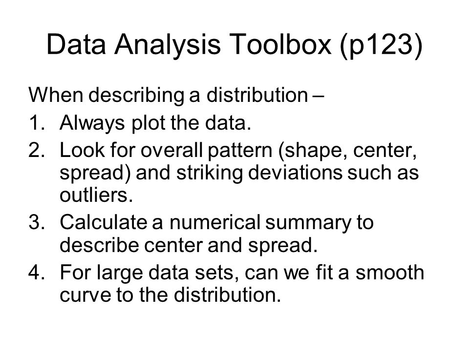 Data Analysis Toolbox (p123) When describing a distribution – 1.Always plot the data. 2.Look for overall pattern (shape, center, spread) and striking
