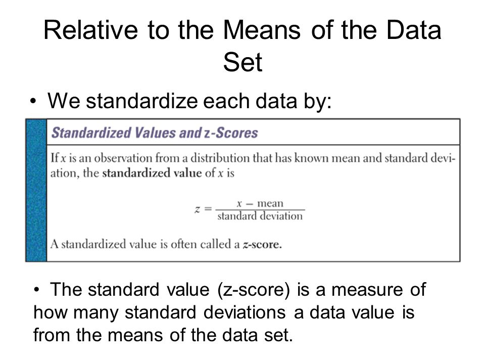 Relative to the Means of the Data Set We standardize each data by: The standard value (z-score) is a measure of how many standard deviations a data va