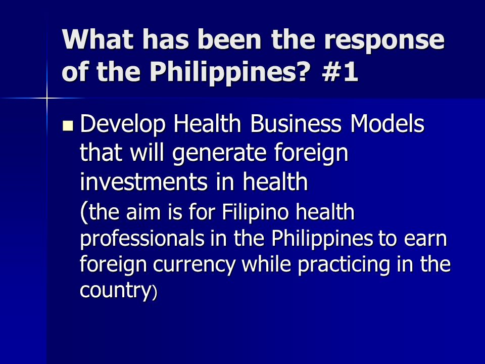 What has been the response of the Philippines? #1 Develop Health Business Models that will generate foreign investments in health ( the aim is for Fil
