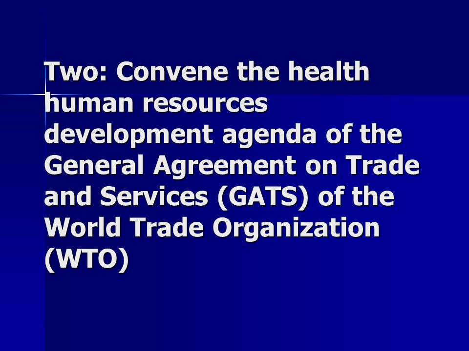 Two: Convene the health human resources development agenda of the General Agreement on Trade and Services (GATS) of the World Trade Organization (WTO)