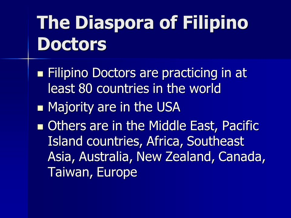 The Diaspora of Filipino Doctors Filipino Doctors are practicing in at least 80 countries in the world Filipino Doctors are practicing in at least 80