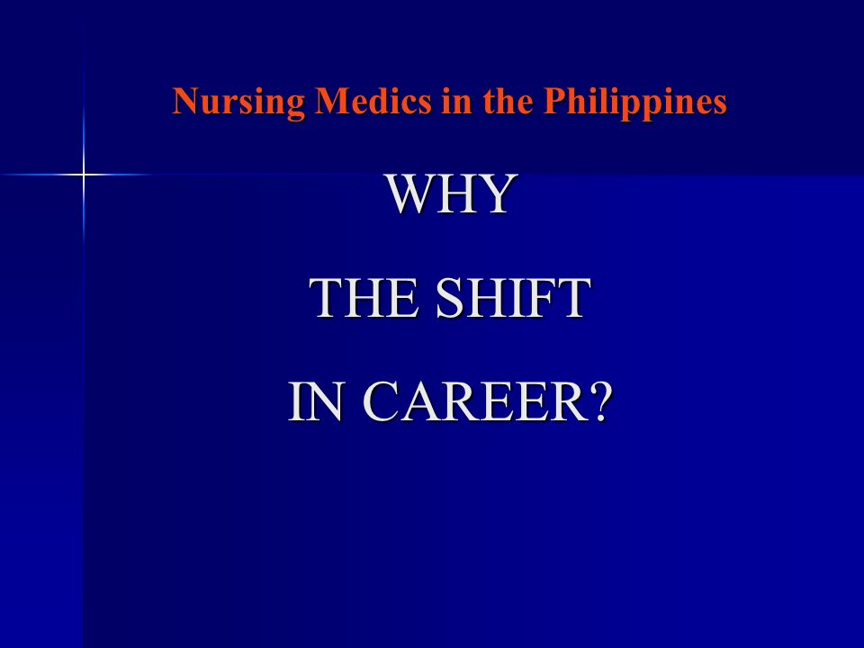 Nursing Medics in the Philippines WHY THE SHIFT IN CAREER?