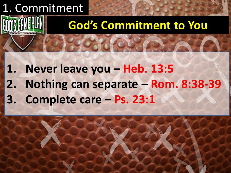 1. Commitment 1.Never leave you – Heb. 13:5 2.Nothing can separate – Rom. 8:38-39 3.Complete care – Ps. 23:1 Gods Commitment to You