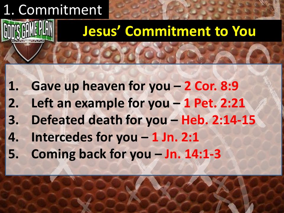 1. Commitment 1.Gave up heaven for you – 2 Cor. 8:9 2.Left an example for you – 1 Pet. 2:21 3.Defeated death for you – Heb. 2:14-15 4.Intercedes for y