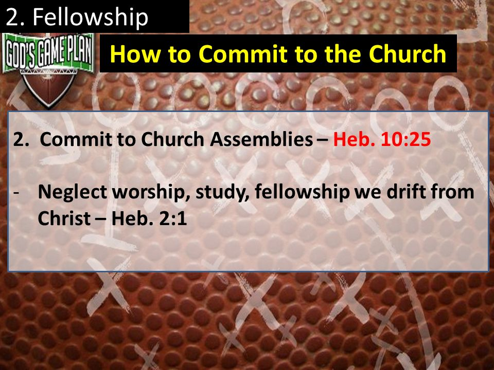 2. Fellowship 2. Commit to Church Assemblies – Heb. 10:25 -Neglect worship, study, fellowship we drift from Christ – Heb. 2:1 How to Commit to the Chu