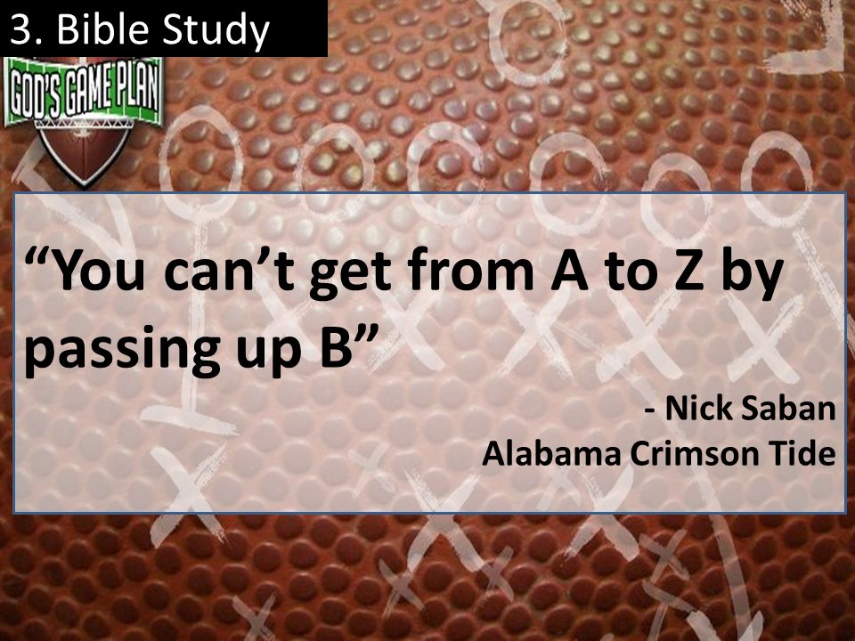 3. Bible Study You cant get from A to Z by passing up B - Nick Saban Alabama Crimson Tide