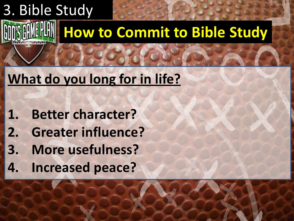 3. Bible Study What do you long for in life? 1.Better character? 2.Greater influence? 3.More usefulness? 4.Increased peace? How to Commit to Bible Stu