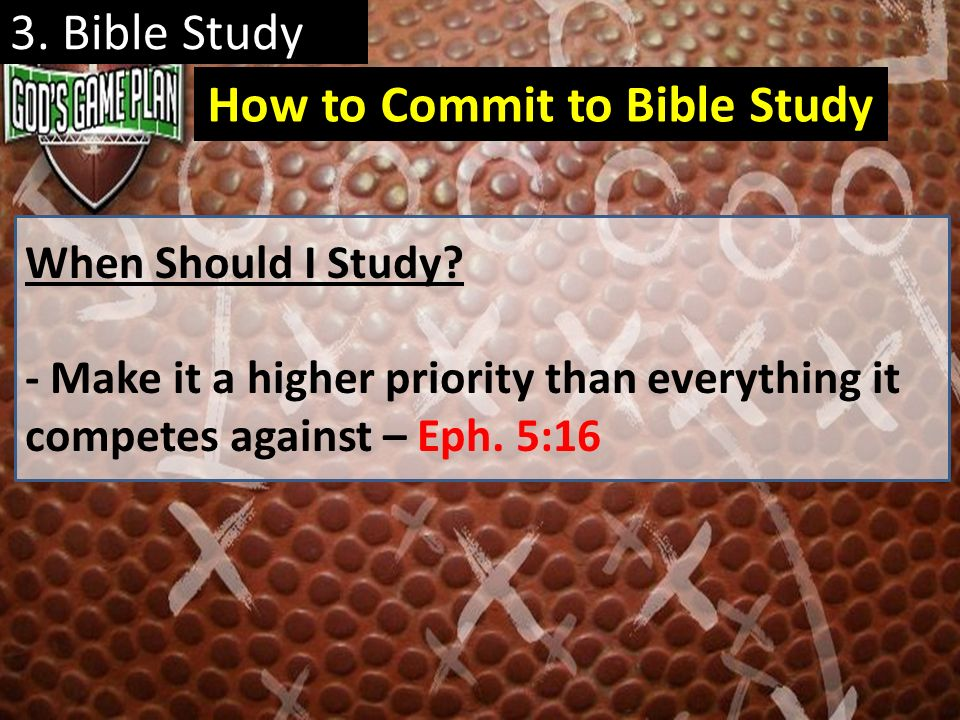 3. Bible Study When Should I Study? - Make it a higher priority than everything it competes against – Eph. 5:16 How to Commit to Bible Study