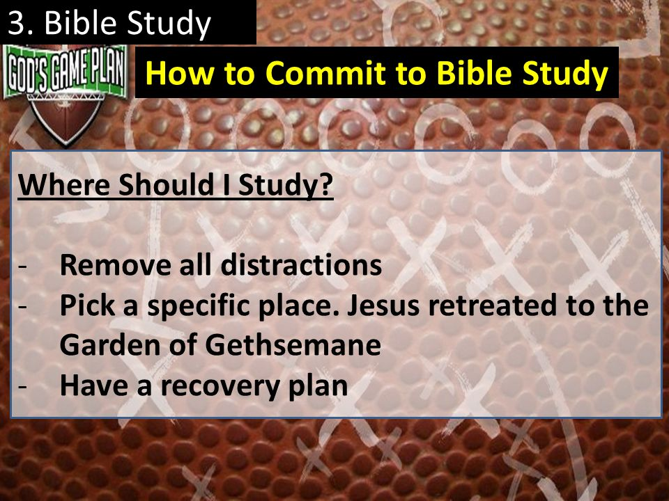 3. Bible Study Where Should I Study? -Remove all distractions -Pick a specific place. Jesus retreated to the Garden of Gethsemane -Have a recovery pla