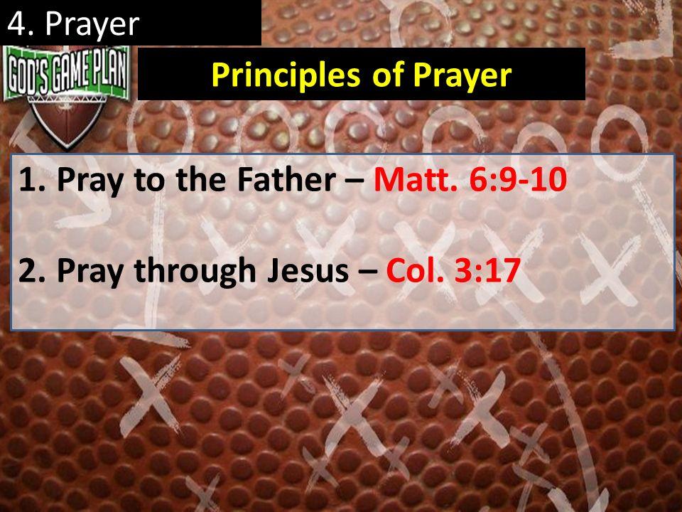 4. Prayer 1.Pray to the Father – Matt. 6:9-10 2.Pray through Jesus – Col. 3:17 Principles of Prayer