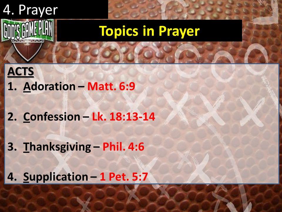 4. Prayer ACTS 1.Adoration – Matt. 6:9 2.Confession – Lk. 18:13-14 3.Thanksgiving – Phil. 4:6 4.Supplication – 1 Pet. 5:7 Topics in Prayer