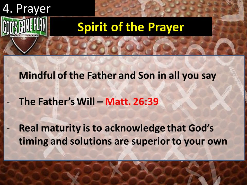 4. Prayer -Mindful of the Father and Son in all you say -The Fathers Will – Matt. 26:39 -Real maturity is to acknowledge that Gods timing and solution
