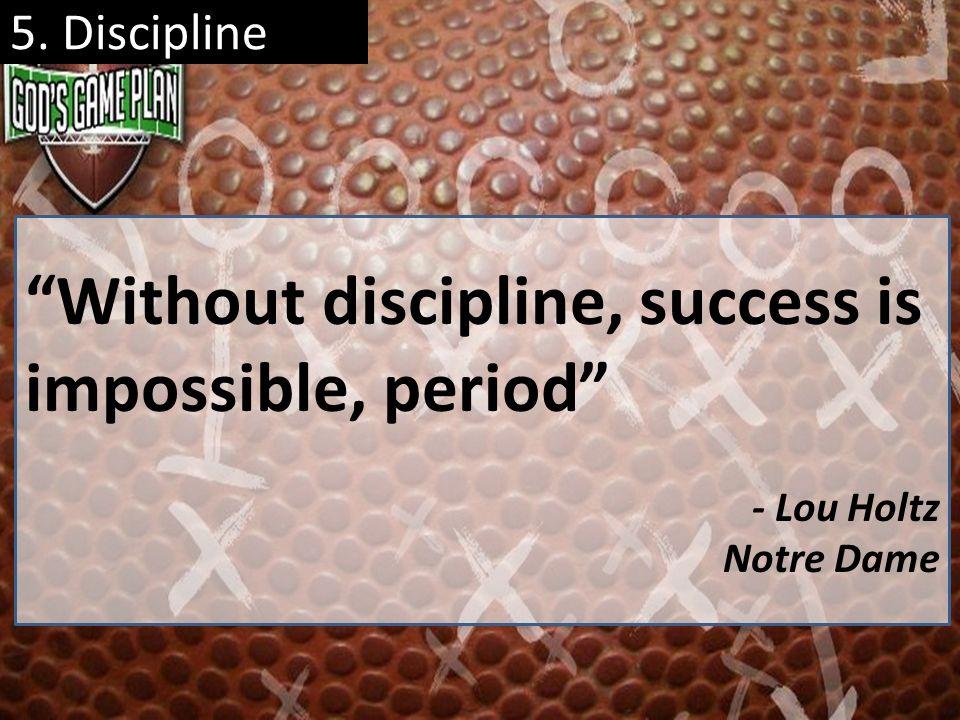 5. Discipline Without discipline, success is impossible, period - Lou Holtz Notre Dame