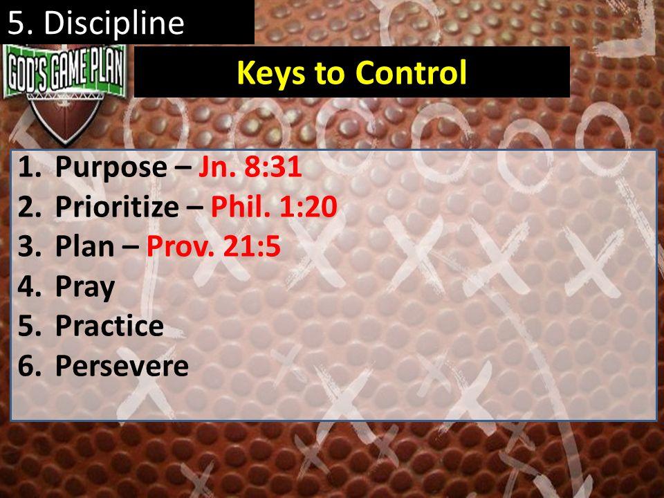 5. Discipline 1.Purpose – Jn. 8:31 2.Prioritize – Phil. 1:20 3.Plan – Prov. 21:5 4.Pray 5.Practice 6.Persevere Keys to Control