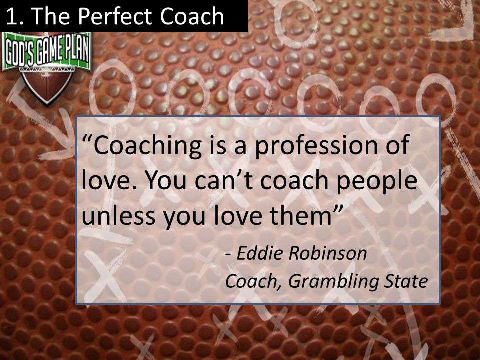 1. The Perfect Coach Coaching is a profession of love. You cant coach people unless you love them - Eddie Robinson Coach, Grambling State