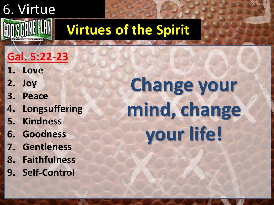 6. Virtue Gal. 5:22-23 1.Love 2.Joy 3.Peace 4.Longsuffering 5.Kindness 6.Goodness 7.Gentleness 8.Faithfulness 9.Self-Control Virtues of the Spirit Cha