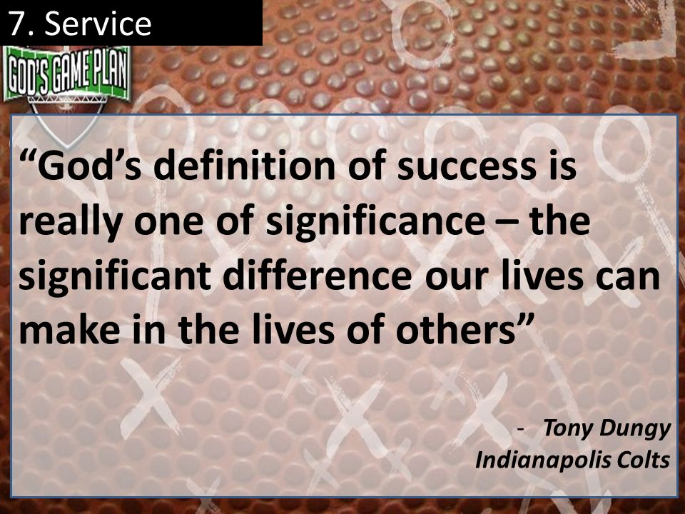 7. Service Gods definition of success is really one of significance – the significant difference our lives can make in the lives of others -Tony Dungy
