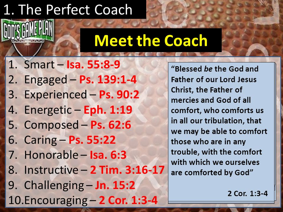 1. The Perfect Coach 1.Smart – Isa. 55:8-9 2.Engaged – Ps. 139:1-4 3.Experienced – Ps. 90:2 4.Energetic – Eph. 1:19 5.Composed – Ps. 62:6 6.Caring – P