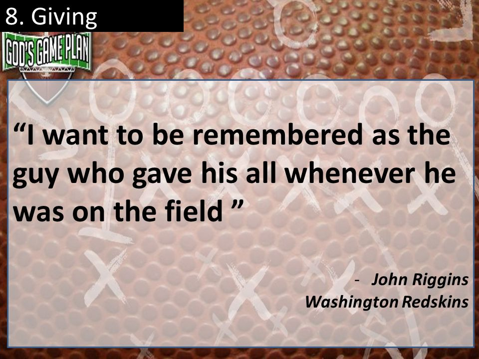8. Giving I want to be remembered as the guy who gave his all whenever he was on the field -John Riggins Washington Redskins