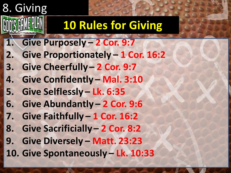 8. Giving 1.Give Purposely – 2 Cor. 9:7 2.Give Proportionately – 1 Cor. 16:2 3.Give Cheerfully – 2 Cor. 9:7 4.Give Confidently – Mal. 3:10 5.Give Self