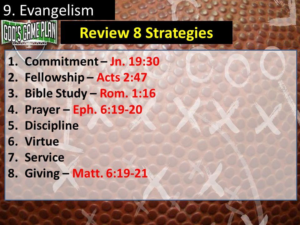 9. Evangelism 1.Commitment – Jn. 19:30 2.Fellowship – Acts 2:47 3.Bible Study – Rom. 1:16 4.Prayer – Eph. 6:19-20 5.Discipline 6.Virtue 7.Service 8.Gi