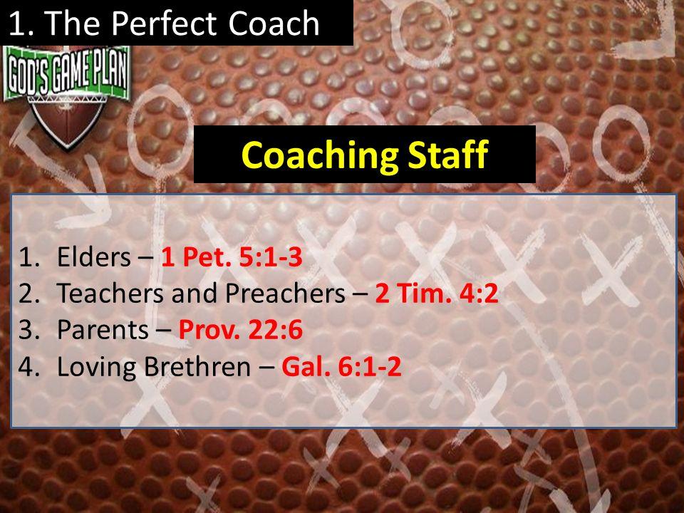 1. The Perfect Coach 1.Elders – 1 Pet. 5:1-3 2.Teachers and Preachers – 2 Tim. 4:2 3.Parents – Prov. 22:6 4.Loving Brethren – Gal. 6:1-2 Coaching Staf