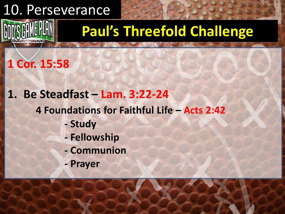 1 Cor. 15:58 1.Be Steadfast – Lam. 3:22-24 4 Foundations for Faithful Life – Acts 2:42 - Study - Fellowship - Communion - Prayer Pauls Threefold Chall