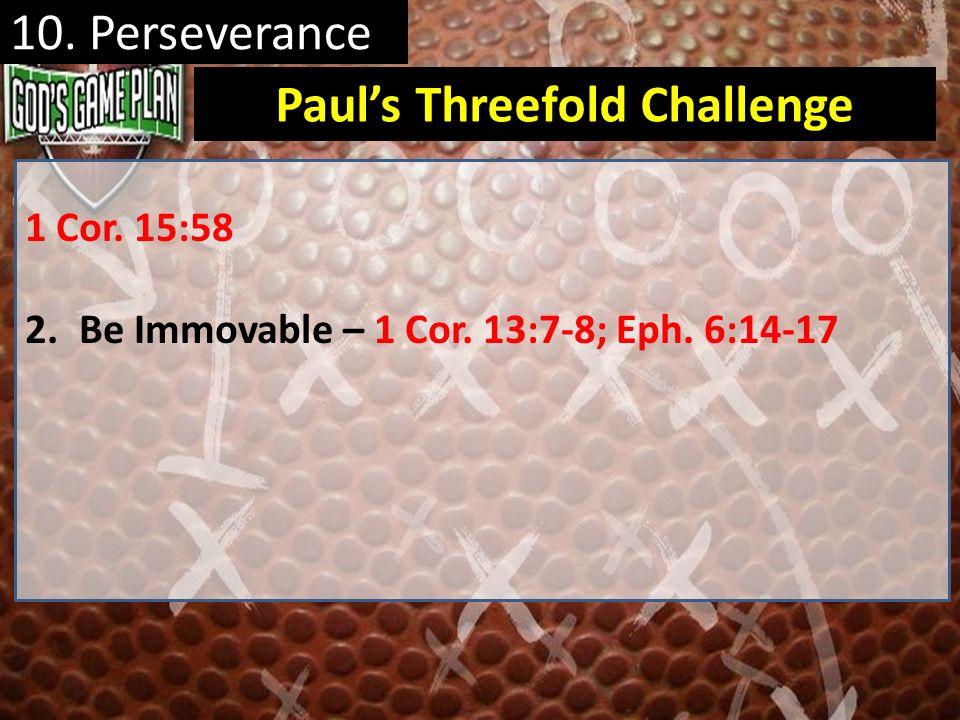 1 Cor. 15:58 2.Be Immovable – 1 Cor. 13:7-8; Eph. 6:14-17 Pauls Threefold Challenge 10. Perseverance