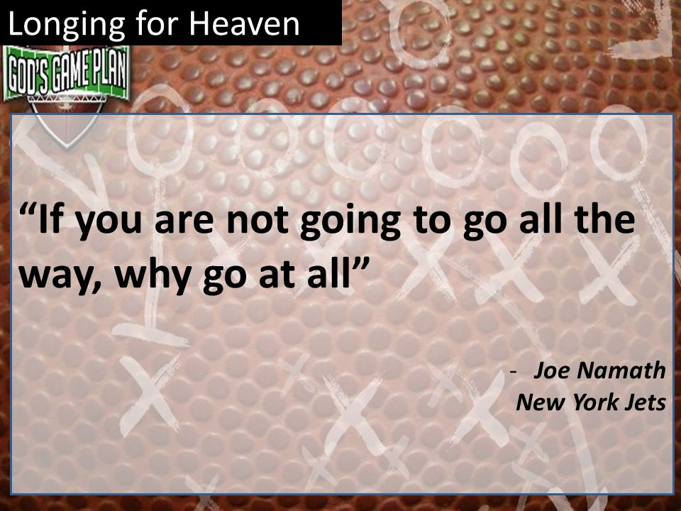 Longing for Heaven If you are not going to go all the way, why go at all -Joe Namath New York Jets
