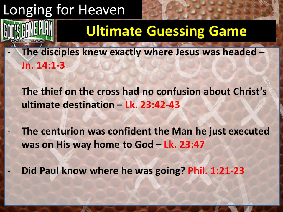 Longing for Heaven -The disciples knew exactly where Jesus was headed – Jn. 14:1-3 -The thief on the cross had no confusion about Christs ultimate des
