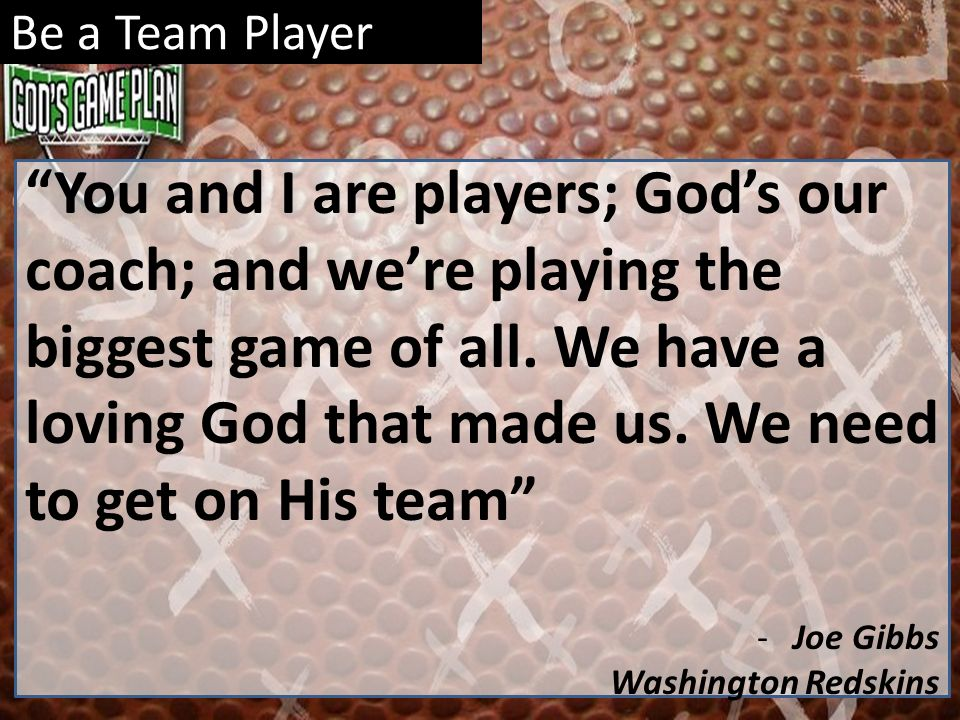 Be a Team Player You and I are players; Gods our coach; and were playing the biggest game of all. We have a loving God that made us. We need to get on