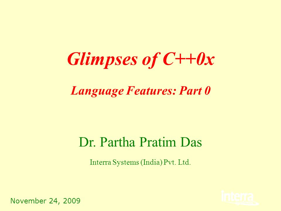 November 24, 2009 Glimpses of C++0x Dr. Partha Pratim Das Interra Systems (India) Pvt.