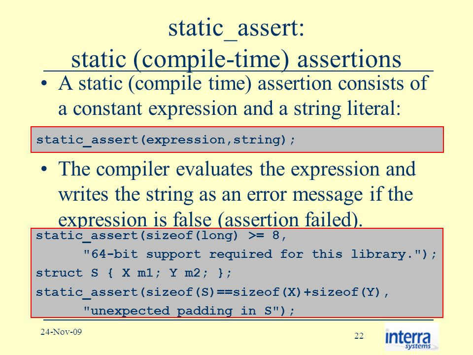 22 24-Nov-09 static_assert: static (compile-time) assertions A static (compile time) assertion consists of a constant expression and a string literal: The compiler evaluates the expression and writes the string as an error message if the expression is false (assertion failed).