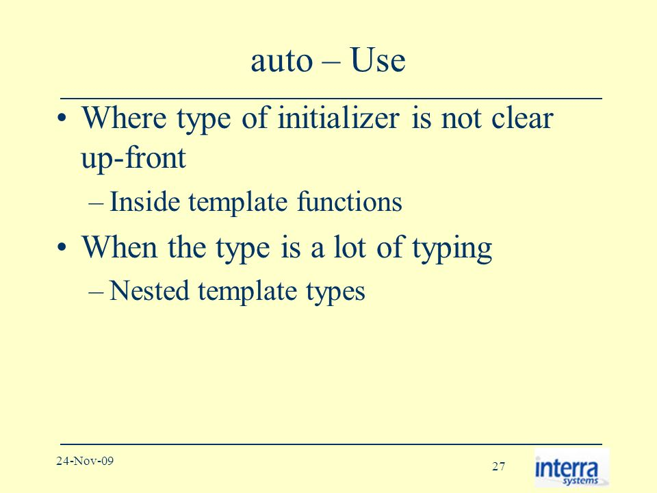 27 24-Nov-09 auto – Use Where type of initializer is not clear up-front –Inside template functions When the type is a lot of typing –Nested template types