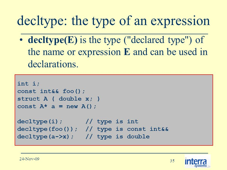 35 24-Nov-09 decltype: the type of an expression decltype(E) is the type ( declared type ) of the name or expression E and can be used in declarations.