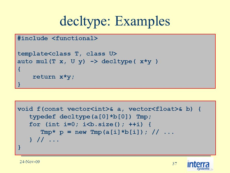 37 24-Nov-09 decltype: Examples void f(const vector & a, vector & b) { typedef decltype(a[0]*b[0]) Tmp; for (int i=0; i<b.size(); ++i) { Tmp* p = new Tmp(a[i]*b[i]); //...
