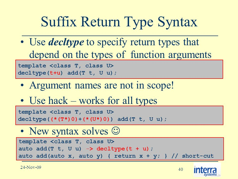 40 24-Nov-09 Suffix Return Type Syntax Use decltype to specify return types that depend on the types of function arguments Argument names are not in scope.